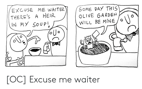 Olive Garden, Mine, and Soup: EXCUSE ME WAITER  THERE'S  IN MY SOUP  SOME DAY THIS  OLIVE GARDEN  A HEIR  WILL BE MINE [OC] Excuse me waiter