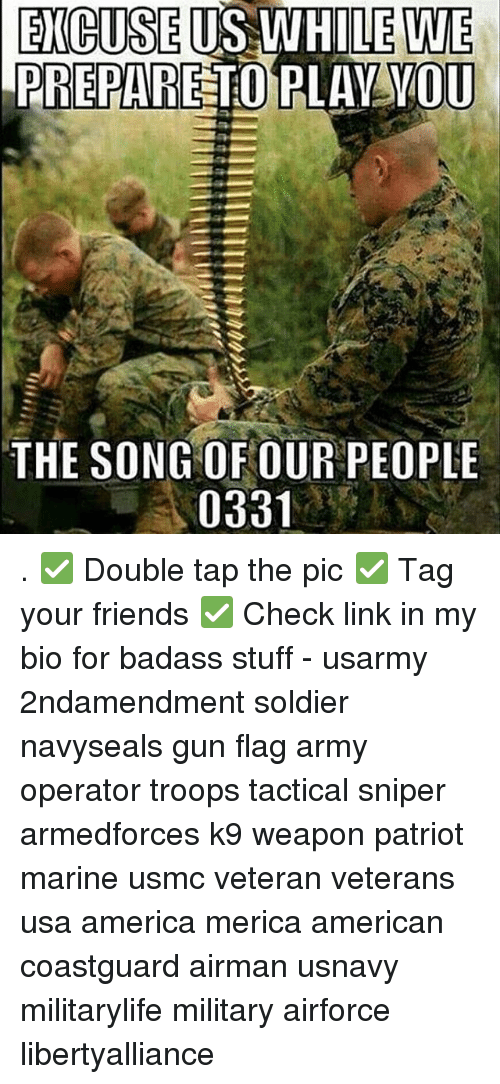 America, Friends, and Memes: EXCUSE  US WHILE WE  PREPARE TO  OU  THE SONG OF OUR PEOPLE  0331 . ✅ Double tap the pic ✅ Tag your friends ✅ Check link in my bio for badass stuff - usarmy 2ndamendment soldier navyseals gun flag army operator troops tactical sniper armedforces k9 weapon patriot marine usmc veteran veterans usa america merica american coastguard airman usnavy militarylife military airforce libertyalliance