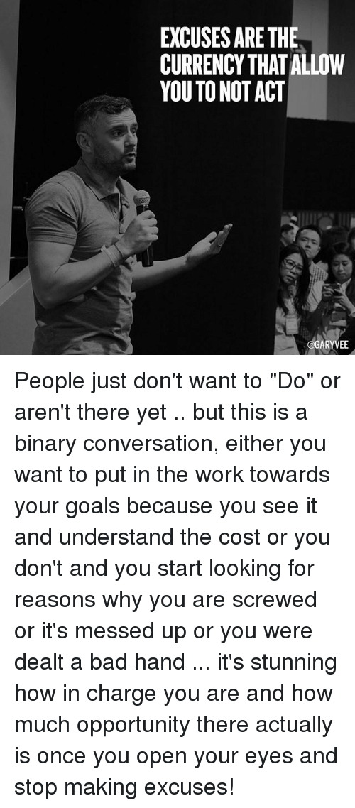 """Bad, Goals, and Memes: EXCUSES ARE THE  CURRENCY THAT ALLOW  YOU TO NOT ACT  @GARYVE People just don't want to """"Do"""" or aren't there yet .. but this is a binary conversation, either you want to put in the work towards your goals because you see it and understand the cost or you don't and you start looking for reasons why you are screwed or it's messed up or you were dealt a bad hand ... it's stunning how in charge you are and how much opportunity there actually is once you open your eyes and stop making excuses!"""