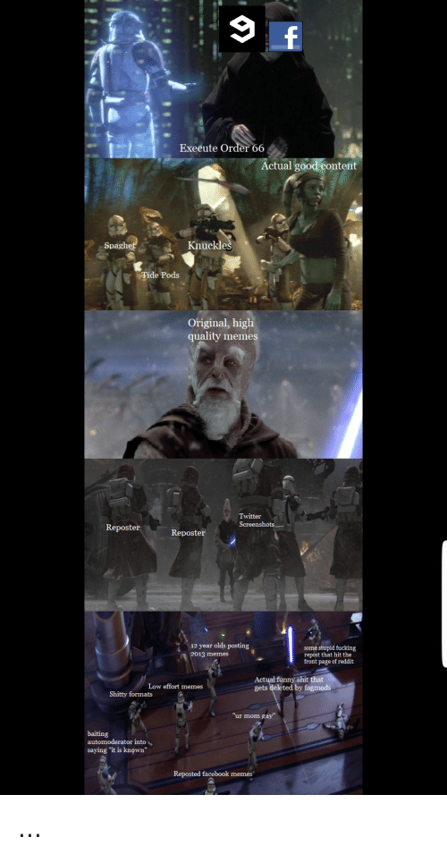 "Facebook, Fucking, and Funny: Execute Order 66  Actual good content  Spagh  Knuckle  Tide Pods  Original, higl  quality memes  Twitter  Screenshots.一  Reposter  12 year olds posting  2013 memes  some stupid fucking  repost that hit the  front page of reddit  funny shit that  Actual  gets deleted by fagmods  Low effort memes  Shitty formats  ""ur mom gay""  baiting  automoderator into、  saying ""it is known""  Reposted facebook memes"