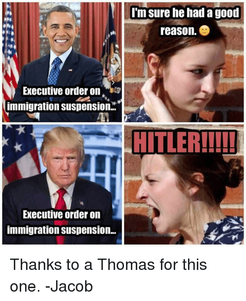 Memes, 🤖, and Thomas: Executive order on  immigration Suspension..  Executive order on  immigration Suspension...  I'm sure he had a good  reason  HITLER!!!!! Thanks to a Thomas for this one. -Jacob