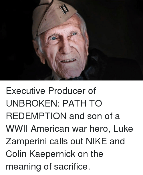 Colin Kaepernick, Memes, and Nike: Executive Producer of UNBROKEN: PATH TO REDEMPTION and son of a WWII American war hero, Luke Zamperini calls out NIKE and Colin Kaepernick on the meaning of sacrifice.