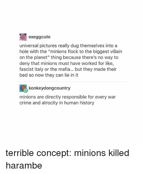 "Crime, History, and Minions: exeggcute  universal pictures really dug themselves into a  hole with the ""minions flock to the biggest villain  on the planet"" thing because there's no way to  deny that minions must have worked for like,  fascist italy or the mafia... but they made their  bed so now they can lie in it  konkeydongcountry  for every war  minions are directly responsible for every war  crime and atrocity in human history terrible concept: minions killed harambe"
