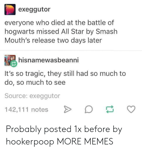 All Star, Dank, and Memes: exeggutor  everyone who died at the battle of  hogwarts missed All Star by Smash  Mouth's release two days later  hisnamewasbeanni  It's so tragic, they still had so much to  do, so much to see  Source: exeggutor  142,111 notesD Probably posted 1x before by hookerpoop MORE MEMES
