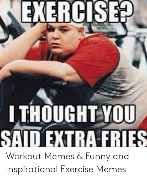 Exercise Ithought You Said Extra Fries Workout Memes Funny And Inspirational Exercise Memes Funny Meme On Me Me