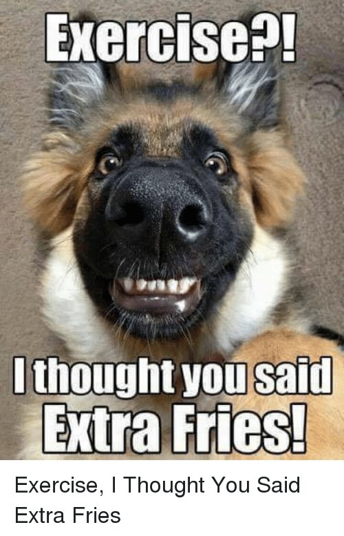 Memes, 🤖, and I Thought You Said: Exercise  thought you said  Extra Fries! Exercise, I Thought You Said Extra Fries