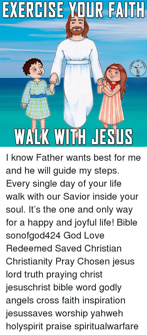 God, Jesus, and Life: EXERCISEYDUR FAITH  WALK WITH JESLS I know Father wants best for me and he will guide my steps. Every single day of your life walk with our Savior inside your soul. It's the one and only way for a happy and joyful life! Bible sonofgod424 God Love Redeemed Saved Christian Christianity Pray Chosen jesus lord truth praying christ jesuschrist bible word godly angels cross faith inspiration jesussaves worship yahweh holyspirit praise spiritualwarfare