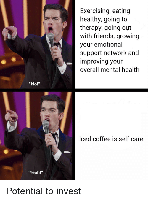 """Friends, Yeah, and Coffee: Exercising, eating  healthy, going to  therapy, going out  with friends, growing  your emotional  support network and  improving your  overall mental nealth  """"No!""""  Iced coffee is self-care  """"Yeah!"""""""