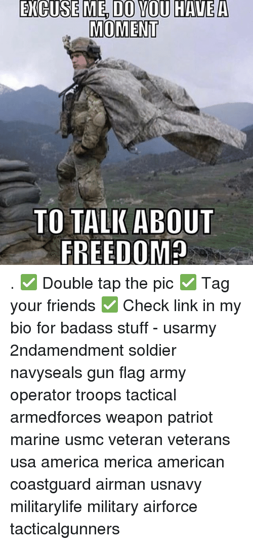 America, Friends, and Memes: EXGUSE ME, DO YOU HAVE A  MOMENT  TO TALK ABOUT . ✅ Double tap the pic ✅ Tag your friends ✅ Check link in my bio for badass stuff - usarmy 2ndamendment soldier navyseals gun flag army operator troops tactical armedforces weapon patriot marine usmc veteran veterans usa america merica american coastguard airman usnavy militarylife military airforce tacticalgunners