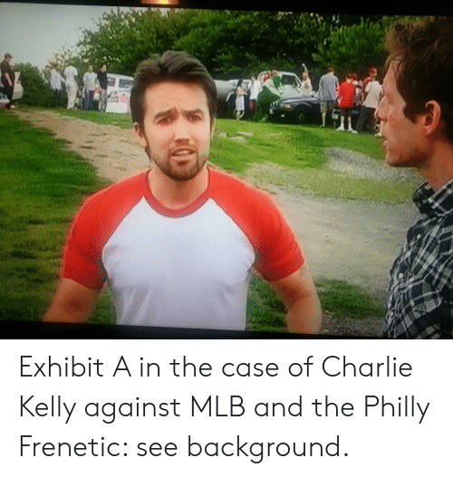 Charlie, Mlb, and Philly: Exhibit A in the case of Charlie Kelly against MLB and the Philly Frenetic: see background.