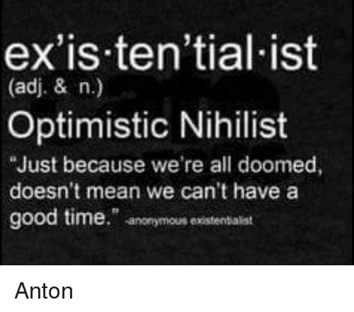 "Memes, Anonymous, and Good: ex'is.ten'tial ist  (adj. & n.)  Optimistic Nihilist  ""Just because we're all doomed,  doesn't mean we can't have a  good time."" anonymous existentialist Anton"