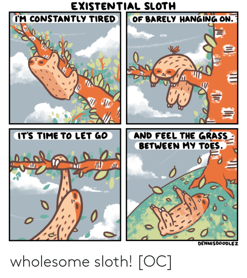 Sloth, Time, and Wholesome: EXISTENTIAL SLOTH  CM CONSTANTLY TIRED  OF BARELY HANGING ON.  IT'S TIME TO LET GO  AND FEEL THE GRASS  BETWEEN MY TOES.  0  DENNISDOODLEZ wholesome sloth! [OC]