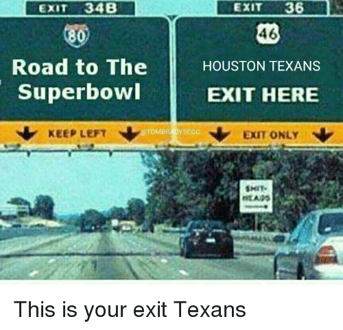 Memes, Houston Texans, and Houston: EXIT 34B  800  Road to The  Superbowl  TOMB  KEEP LEFT  EXIT  36  46  HOUSTON TEXANS  EXIT HERE  N Exm ONLY  SMIT.  MEADS This is your exit Texans