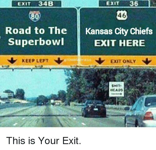 Kansas City Chiefs, Memes, and 🤖: EXIT  36  EXIT 34B  46  80)  Road to The Kansas City Chiefs  Superbowl  EXIT HERE  KEEP LEFT  N EXIT ONLY  TOMBRADYSEGO  SMIT. This is Your Exit.