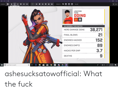 Tumblr, Blog, and Fuck: Exit  CoMa/POV (Alt+2)  JINHYEOK  YANG  DDING  31 III  RAGONS  AS SOMBRA THIS MATCH  HERO DAMAGE DONE 38,271  21  152  89  3.7  9  FINAL BLOWS  ENEMIES HACKED  ENEMIES EMP'D  HACKS PER EMP  DEATHS  O Type here to search  12-04 AM  '^ ▲鳳后di) 2/23/2019 ashesucksatowofficial: What the fuck