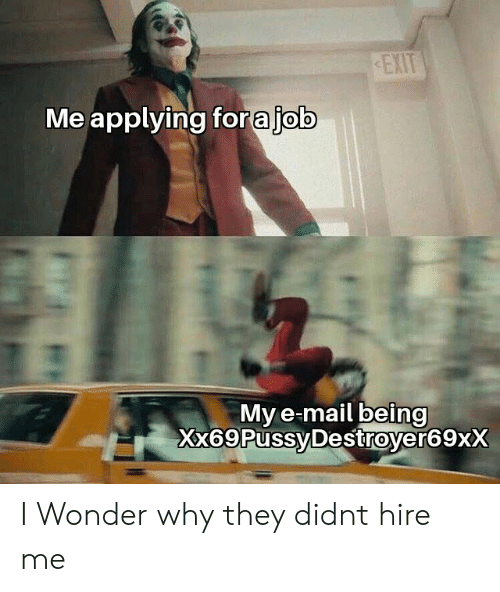 Mail, Wonder, and Why: EXIT  Me applying forajob  My e-mail being  Xx69PussyDestroyer69xX I Wonder why they didnt hire me