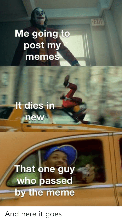 Funny, Meme, and Memes: EXIT  Me going to  post my  memes  It dies in  new  That one guy  who passed  by the meme And here it goes