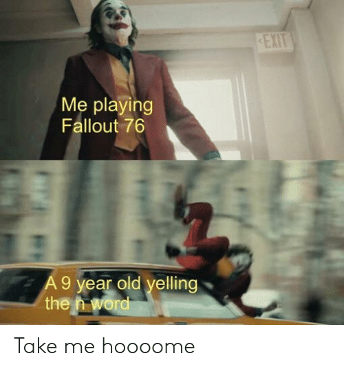 EXIT Me Playing Fallout 76 9 Vear Old Velling the Take Me