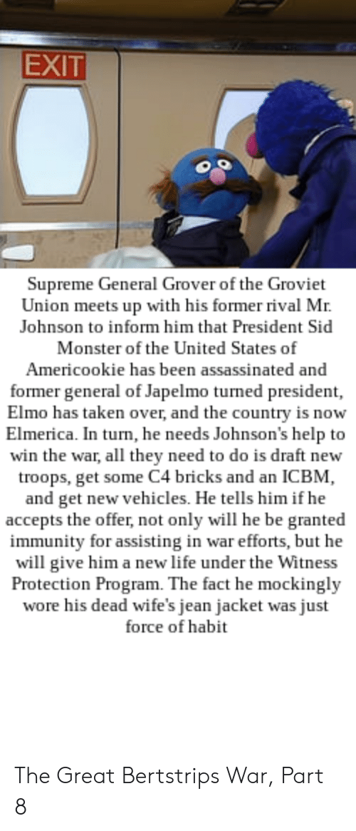 Elmo, Life, and Monster: EXIT  Supreme General Grover of the Groviet  Union meets up with his former rival Mir.  Johnson to inform him that President Sid  Monster of the United States of  Americookie has been assassinated and  former general of Japelmo turned president,  Elmo has taken over, and the country is now  Elmerica. In turn, he needs Johnson's help to  win the war, all they need to do is draft new  roops, get some C4 bricks and an ICBM,  and get new vehicles. He tells him if he  accepts the offer, not only will he be granted  immunity for assisting in war efforts, but he  will give him a new life under the Witness  Protection Program. The fact he mockingly  wore his dead wife's jean jacket was just  force of habit The Great Bertstrips War, Part 8
