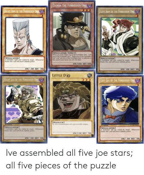 """Anime, Dinosaur, and Power: EXODIA THE FORBIDDEN ONE  RIGHT ARM OF THE FORBIDDEN ONE  LEFT ARM OF THE FORBIDDEN ONE  [SPELLCASTER/EFFECTbidden One """"Left  Leg of the Forbiden One ht Am of the Forbidden  Ore and Left Aem of the Forbidden Cne in addition to  is Card in your hand you win the Duel  [SPELLCASTER  A sa y mapic. Whesoever  LSPELLCASTER  A forbidden eft ar sealnd by apic Whoserver  beaks this senal will know infinite power  will w infinite pwer  ATK/1000 DEF/1000  CIPLAE AKAFA  ATK/ 200 DE7 300  ATK/ 200 DEF/ 300  7000 6 14  CIYAA KAA  CINNKA IAKA  LITTLE DiO  RIGHT LEG OF THE FORBIDDEN ONE  LEFT LEG OF THE FORBIDDEN ONE  PIa  TCNRINTS  DINOSAUR  his tyna  as et's go a terile tempY  ISPELLCASTER  beoaks this arewill knw infinite power  [SPELLCASTER  A orbidden e lg sealed by magk. Whoserver  aks this snaf wil know infinite power  whosorver  aled by  ATK/100DEET 700  4654  ATK/ 200 DEF/ 300  ATK/ 200 DEF 300  (A124  CIns KAK TAAA Ive assembled all five joe stars; all five pieces of the puzzle"""