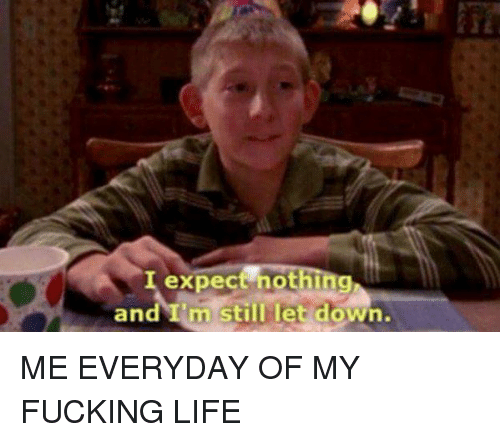 Fucking, Life, And Fuck: Expect Nothing AndIm Still Let Down. ME EVERYDAY