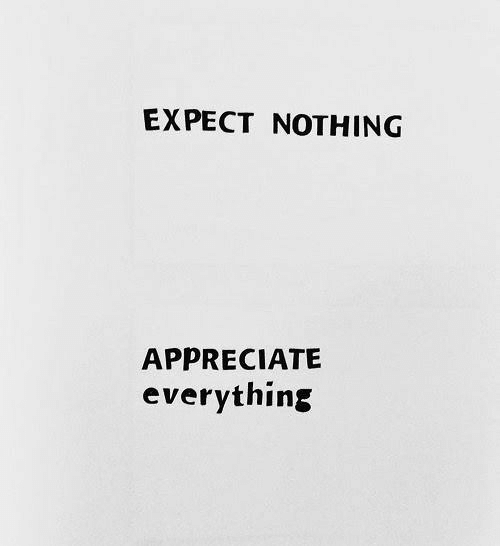 Appreciate, Nothing, and Everything: EXPECT NOTHING  APPRECIATE  everything