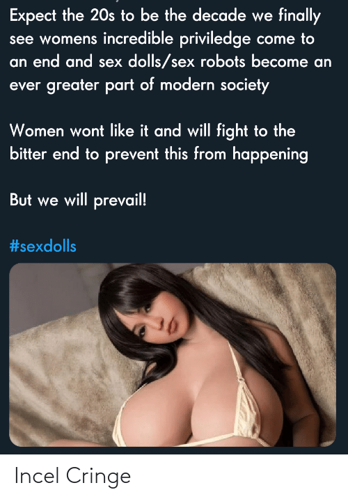Sex, Women, and Fight: Expect the 20s to be the decade we finally  see womens incredible priviledge come to  an end and sex dolls/sex robots become an  ever greater part of modern society  Women wont like it and will fight to the  bitter end to prevent this from happening  But we will prevail!  Incel Cringe