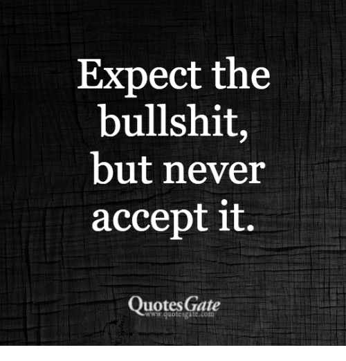 Expect the Bullshit but Never Accept It Quotes Gate | Quotes ...