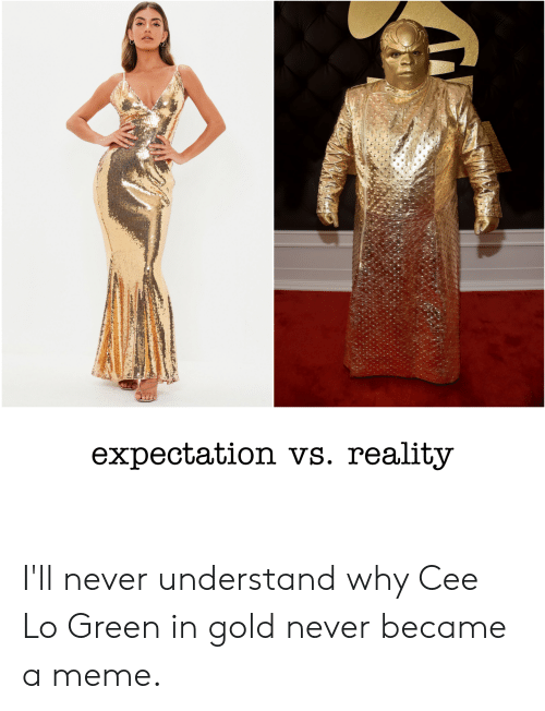 Meme, Reddit, and Never: expectation vs. reality I'll never understand why Cee Lo Green in gold never became a meme.