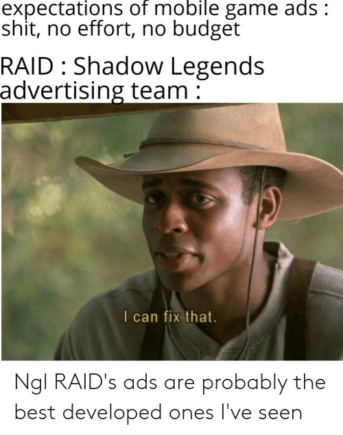 Best, Budget, and Game: expectations of mobile game ads:  shit, no effort, no budget  RAID Shadow Legends  advertising team  I can fix that. Ngl RAID's ads are probably the best developed ones I've seen