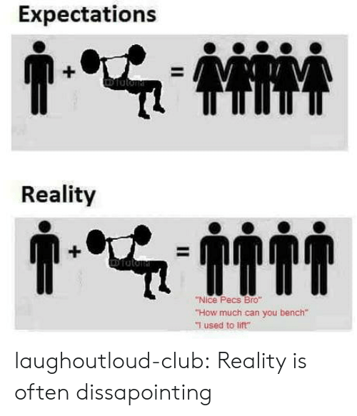 "Club, Tumblr, and Blog: Expectations  Reality  ""Nice Pecs Bro""  ""How much can you bench""  ""I used to lift"" laughoutloud-club:  Reality is often dissapointing"