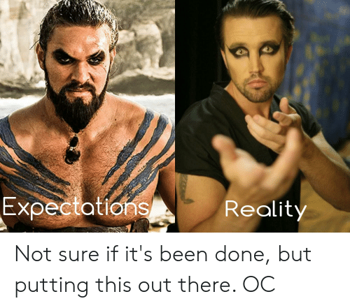 Reality, Been, and This: Expectations  Reality Not sure if it's been done, but putting this out there. OC