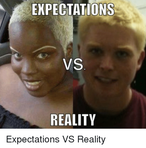 EXPECTATIONS VS REALITY Expectations VS Reality | Reddit Meme on ME ME