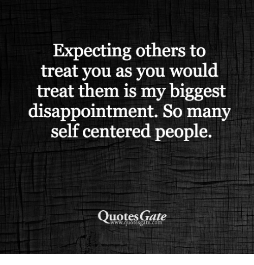 Expecting Others To Treat You As You Would Treat Them Is My Biggest