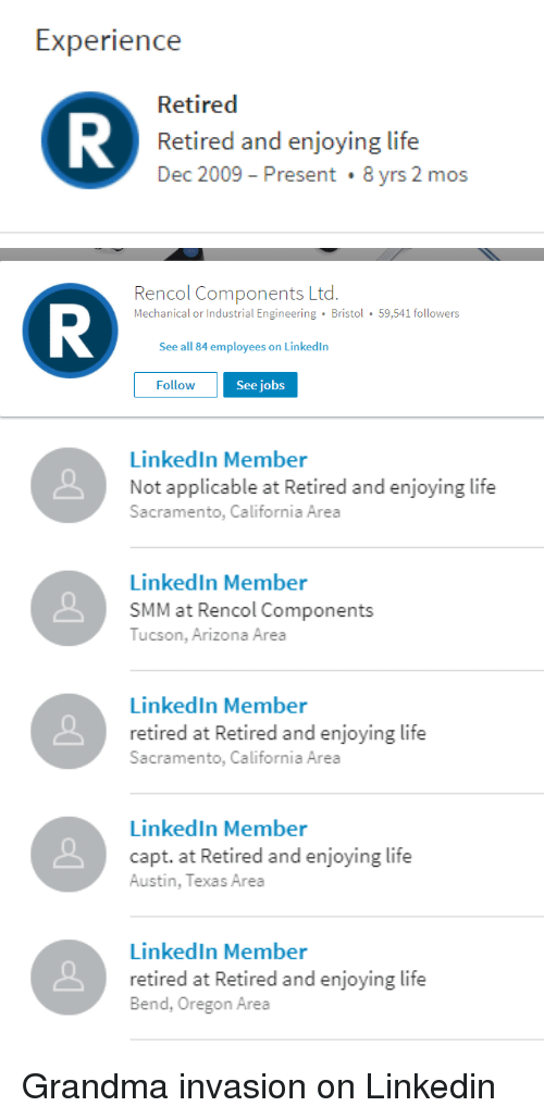 Grandma, Life, and LinkedIn: Experience  Retired  Retired and enjoying life  Dec 2009 Present 8 yrs 2 mos   Rencol Components Ltd.  Mechanical or Industrial Engineering Bristol 59,541 followers  See all 84 employees on Linkedln  Follow  See jobs   LinkedIn Member  Not applicable at Retired and enjoying life  Sacramento  , California Area  LinkedIn Member  SMM at Rencol Components  Tucson, Arizona Area  LinkedIn Member  retired at Retired and enjoying life  Sacramento  , California Area  LinkedIn Member  capt. at Retired and enjoying life  Austin, Texas Area  LinkedIn Member  retired at Retired and enjoying life  Bend, Oregon Area Grandma invasion on Linkedin