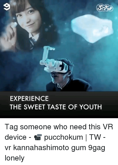 9gag, Memes, and Tag Someone: EXPERIENCE  THE SWEET TASTE OF YOUTH Tag someone who need this VR device - 📹 pucchokum | TW - vr kannahashimoto gum 9gag lonely