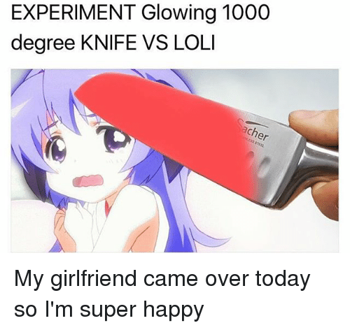 Memes, 🤖, and Degree: EXPERIMENT Glowing 1000  degree KNIFE VS LOLI My girlfriend came over today so I'm super happy