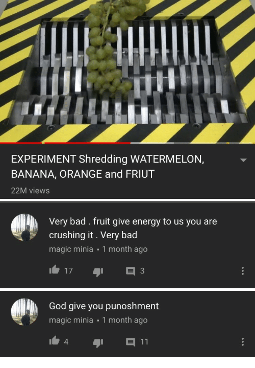 Bad, Energy, and God: EXPERIMENT Shredding WATERMELON,  BANANA, ORANGE and FRIUT  22M views   Very bad. fruit give energy to us you are  crushing it. Very bad  magic minia 1 month ago  173   God give you punoshment  magic minia 1 month ago