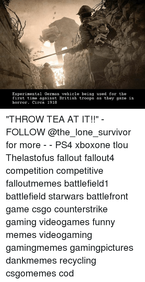 """Memes, Survivor, and Fallout: Experimental German vehicle being used for the  first time against British troops as they gaze in  horror. Circa 1918 """"THROW TEA AT IT!!"""" - FOLLOW @the_lone_survivor for more - - PS4 xboxone tlou Thelastofus fallout fallout4 competition competitive falloutmemes battlefield1 battlefield starwars battlefront game csgo counterstrike gaming videogames funny memes videogaming gamingmemes gamingpictures dankmemes recycling csgomemes cod"""