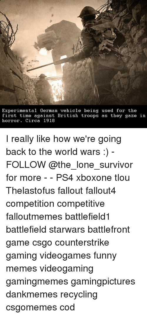 Funny, Memes, and Ps4: Experimental German vehicle being used for the  first time against British troops as they gaze in  Britisn troops as they gaze In  horror. Circa 1918 I really like how we're going back to the world wars :) - FOLLOW @the_lone_survivor for more - - PS4 xboxone tlou Thelastofus fallout fallout4 competition competitive falloutmemes battlefield1 battlefield starwars battlefront game csgo counterstrike gaming videogames funny memes videogaming gamingmemes gamingpictures dankmemes recycling csgomemes cod