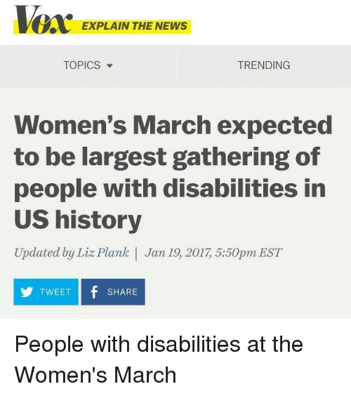 Shitty Phrasing, Us History, and March: EXPLAIN THE NEWS  TRENDING  TOPICS  Women's March expected  to be largest gathering of  people with disabilities in  US history  Updated by Liz Plank Jan 19 2017 5:50pm EST  TWEET  f SHARE  Y People with disabilities at the Women's March