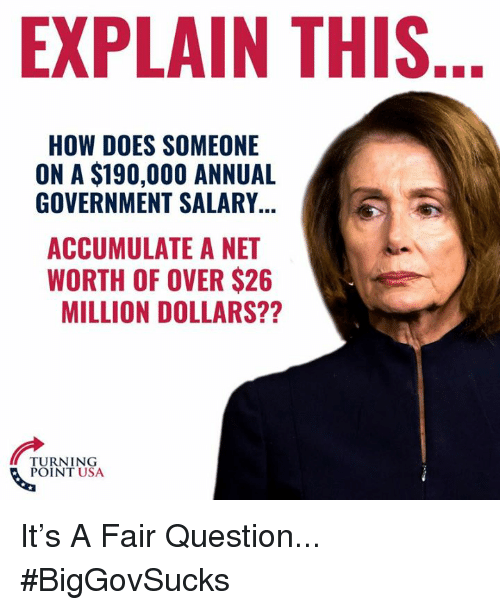 Memes, Government, and 🤖: EXPLAIN THIS  HOW DOES SOMEONE  ON A $190,000 ANNUAL  GOVERNMENT SALARY  ACCUMULATE A NET  WORTH OF OVER $26  MILLION DOLLARS??  TURNING  POINT USA It's A Fair Question... #BigGovSucks