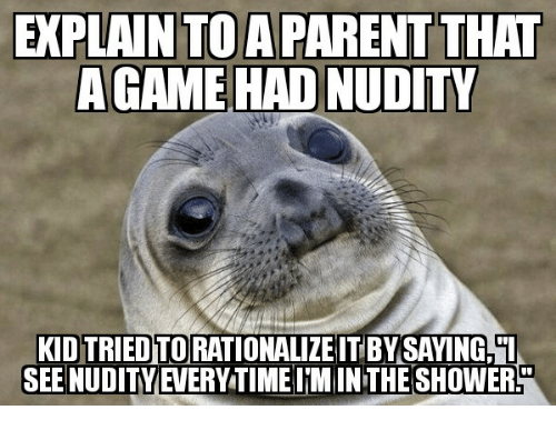 Shower, Game, and Time: EXPLAIN TOA PARENT THAT  A GAME HAD NUDITY  KID TRIED TO RATIONALIZE IT BY SAYING,L  SEE NUDITYEVERY TIME I MINTHE SHOWER