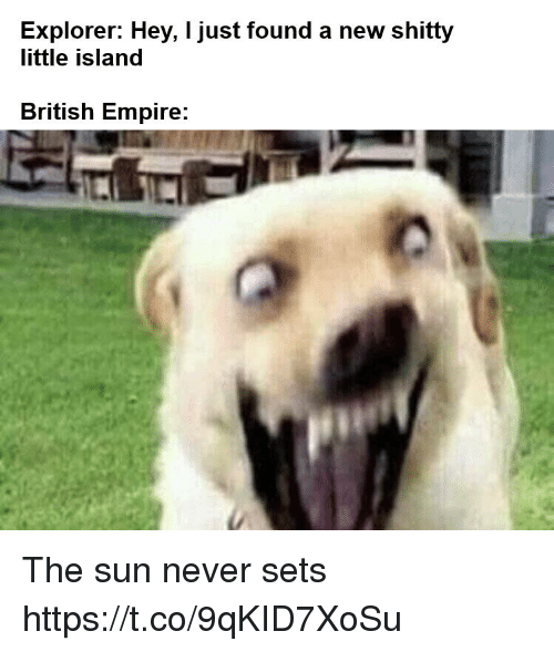 Empire, British, and British Empire: Explorer: Hey, I just found a new shitty  little island  British Empire: The sun never sets https://t.co/9qKID7XoSu