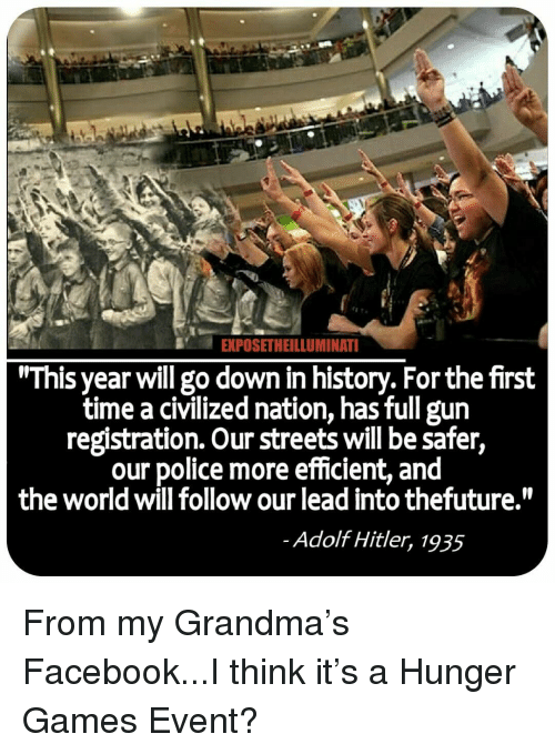 """Facebook, Grandma, and The Hunger Games: EXPOSETHEILLUMINAT  """"This year will go down in history. For the first  time a civilized nation, has full gun  registration. Our streets will be safer,  our police more efficient, and  the world will follow our lead into thefuture.""""  Adolf Hitler, 1935"""