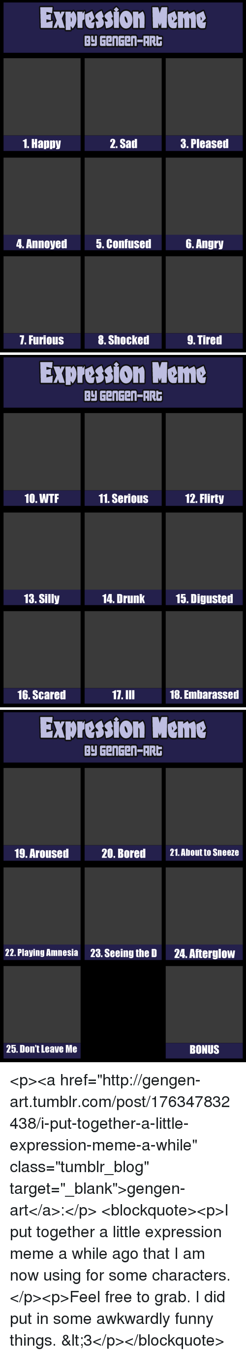 """Bored, Drunk, and Funny: Expression Meme  Py GenGen-AR  1. Happy  2. Sad  3. Pleased  4. Annoyed  5. Confused6. Angry  7. Furious  8. Shocked  9. Tired   Expression Meme  Py GenGen-AR  10. WTF  11. SeriouS  12. Flirty  13. Silly  14. Drunk  15. Digusted  16. Scared  17.III  18. Embarassed   Expression Meme  Py GenGen-AR  19. Aroused  20. Bored  21.About to Sneeze  22. Playing Amnesia  23. Seeing the D  24. Afterglow  25. Don't Leave Me  BONUS <p><a href=""""http://gengen-art.tumblr.com/post/176347832438/i-put-together-a-little-expression-meme-a-while"""" class=""""tumblr_blog"""" target=""""_blank"""">gengen-art</a>:</p>  <blockquote><p>I put together a little expression meme a while ago that I am now using for some characters.</p><p>Feel free to grab. I did put in some awkwardly funny things. &lt;3</p></blockquote>"""
