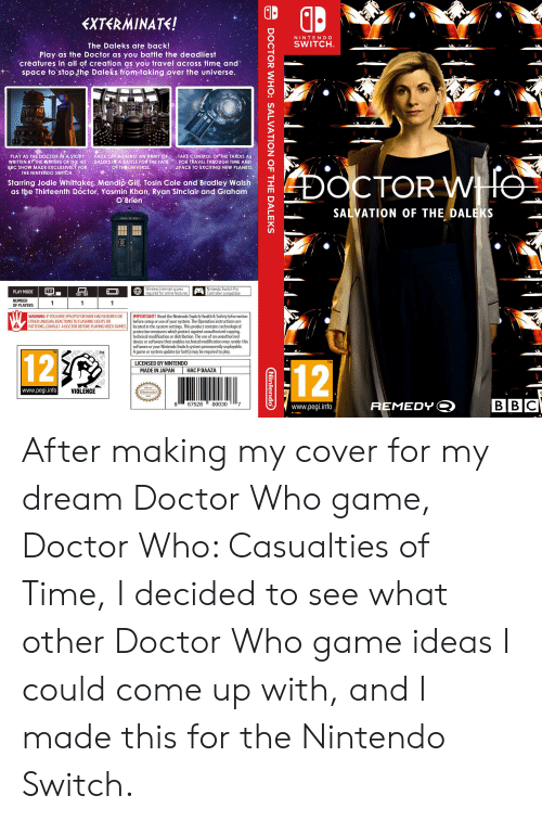 Doctor, Internet, and Nintendo: EXTERMINATE!  NINTENDO  SWITCH  The Daleks ate back!  Play as the Doctor as you battle the deadliest  creatures in all of creation as you travel across time and  space to stop the Daleks from taking over the universe.  PLAY AS THE DOCTOR IN A STORY  WRITTEN BY THE WRITERS OF THE HIT  BBC SHOW MADE EXCLUSIVELY FOR  THE NINTENDO SWITCH  FACE OFF AGAINST AN ARMY OF  DALEKS. IN A BATTLĖ FOR THE FATE  OF THE UNIVERSE  TAKE CONTROL OF THE TARDIS AS  yOU TRAVEL THROUGH TIME AND  SPACE TO EXCITING NEW PLANETS  DOCTOR WTO  Starring Jodie Whittaker Mandip Gill, Tosin Cole and Bradley Walsh  as the Thirteenth Doctor, Yasmin Khan, Ryan Sinclair and Graham  O'Brien  SALVATION OF THE DALEKS  POLICE BOX  Wireless Internet access  required for online features  Nintendo Switch Pro  Controller compatible  TV  PLAY MODE  NUMBER  OF PLAYERS  1  1  IMPORTANT! Read the Nintendo Switch Health & Safety Information  before setup or use of your system. The Operation instructions are  located in the system settings. This product contains technological  protection measures which protect against unauthorized copying,  technical modification or distribution. The use of an unauthorized  device or software that enables technical modification may render this  software or your Nintendo Switch system permanently unplayable.  A game or system update (or both) may be required to play.  WARNING: IF YOU HAVE EPILEPSY OR HAVE HAD SEIZURES OR  OTHER UNUSUAL REACTIONS TO FLASHING LIGHTS OR  PATTERNS, CONSULT A DOCTOR BEFORE PLAYING VIDEO GAMES  TM  TM  12  LICENSED BY NINTENDO  TM  12  НАС Р ВАAZA  MADE IN JAPAN  EC  Official  www.pegi.info  VIOLENCE  Nintendo  G  Seal  ВВС  REMEDY  67528  00030  www.pegi.info  ;  DOCTOR WHO: SALVATION OF THE DALEKS  Nintendo After making my cover for my dream Doctor Who game, Doctor Who: Casualties of Time, I decided to see what other Doctor Who game ideas I could come up with, and I made this for the Nintendo Switch.
