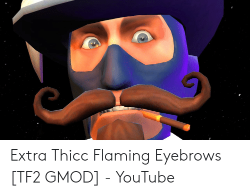Extra Thicc Flaming Eyebrows TF2 GMOD - YouTube | Youtube com Meme