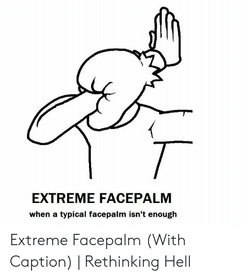 EXTREME FACEPALM When a Typical Facepalm Isn't Enouglh