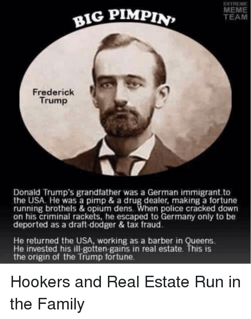 Barber, Drug Dealer, and Family: EXTREME  MEME  TEAM  BIG PIMPIN  Frederick  Trump  Donald Trump's grandfather was a German immigrant to  the USA. He was a pimp & a drug dealer, making a fortune  running brothels & opium dens. When police cracked down  on his criminal rackets, he escaped to Germany only to be  deported as a draft-dodger & tax fraud  He returned the USA, working as a barber in Queens  He invested his ill-gotten-gains in real estate. This is  the origin of the Trump fortune.